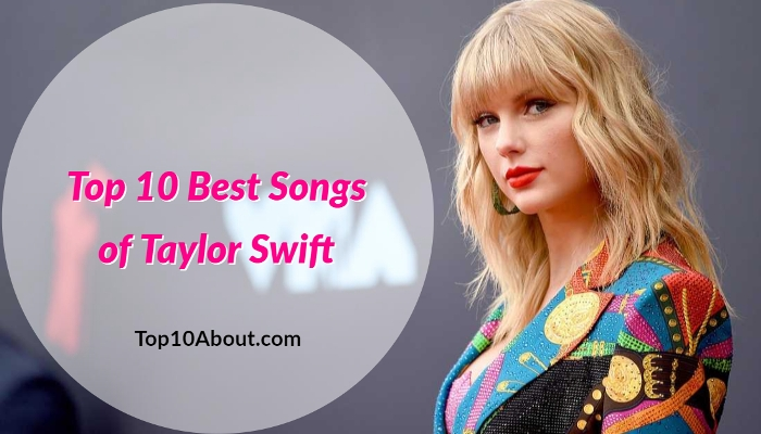 Top 10 Best Songs Of Taylor Swift Of All Time Top 10 About